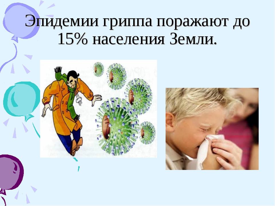 Эпидемии гриппа поражают до 15% населения Земли.