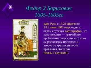 Федор 2 Борисович 1605-1605гг царь Руси с 13/23 апреля по 1/11 июня 1605 года