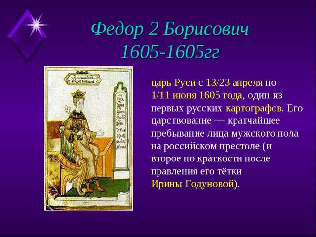 Федор 2 Борисович 1605-1605гг царь Руси с 13/23 апреля по 1/11 июня 1605 года...