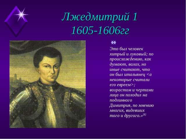Лжедмитрий 1 1605-1606гг Это был человек хитрый и лукавый; по происхождению,...
