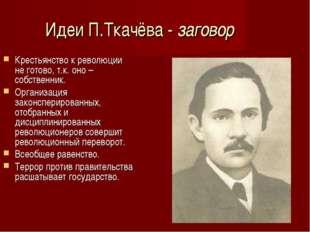 Идеи П.Ткачёва - заговор Крестьянство к революции не готово, т.к. оно – собст