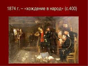 1874 г. – «хождение в народ» (с.400)