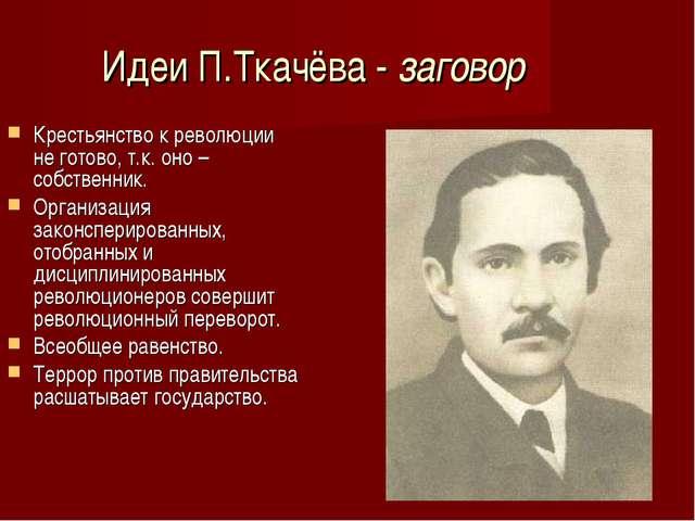 Идеи П.Ткачёва - заговор Крестьянство к революции не готово, т.к. оно – собст...