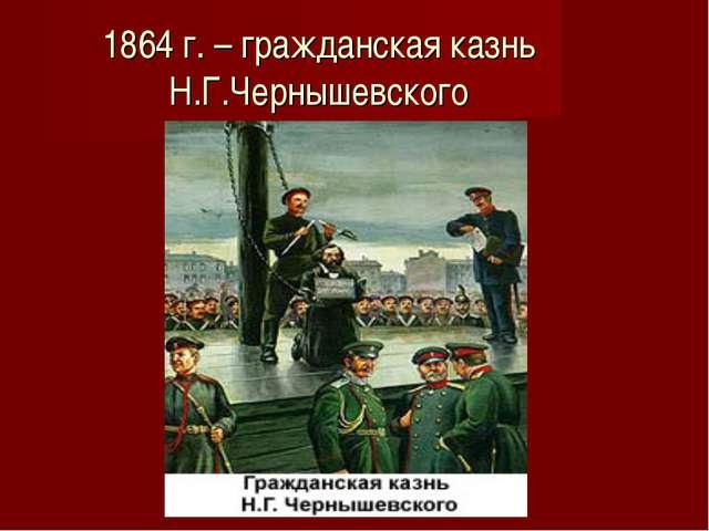 1864 г. – гражданская казнь Н.Г.Чернышевского