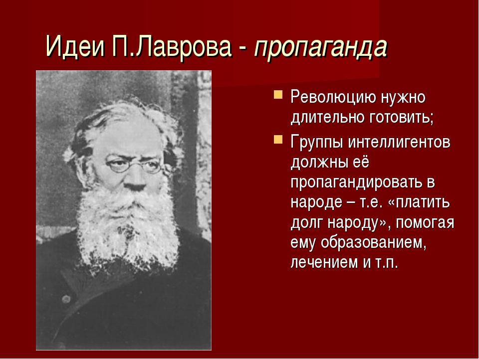 Идеи П.Лаврова - пропаганда Революцию нужно длительно готовить; Группы интелл...