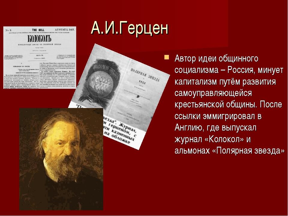 А.И.Герцен Автор идеи общинного социализма – Россия, минует капитализм путём...