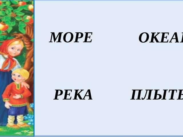 МОРЕ РЕКА ОКЕАН ПЛЫТЬ