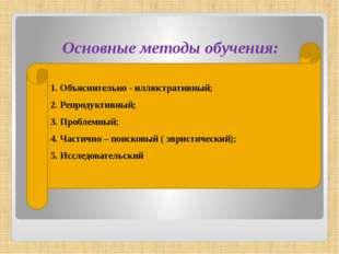 Основные методы обучения: 1. Объяснительно - иллюстративный; 2. Репродуктивны