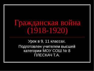 Гражданская война (1918-1920) Урок в 9, 11 классах. Подготовлен учителем высш