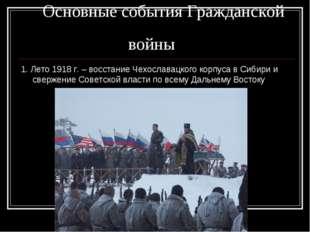 Основные события Гражданской войны 1. Лето 1918 г. – восстание Чехославацког