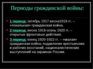 Периоды гражданской войны: 1 период: октябрь 1917-весна1918 гг. – «локальная
