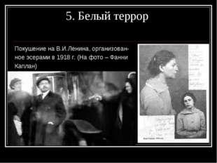 5. Белый террор Покушение на В.И.Ленина, организован- ное эсерами в 1918 г.