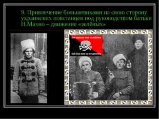9. Привлечение большевиками на свою сторону украинских повстанцев под руковод