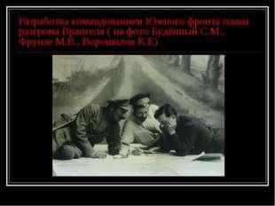 Разработка командованием Южного фронта плана разгрома Врангеля ( на фото Будё