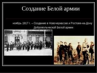 Создание Белой армии ноябрь 1917 г. – Создание в Новочеркасске и Ростове-на-