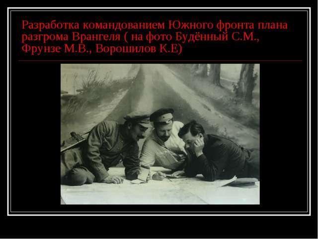 Разработка командованием Южного фронта плана разгрома Врангеля ( на фото Будё...