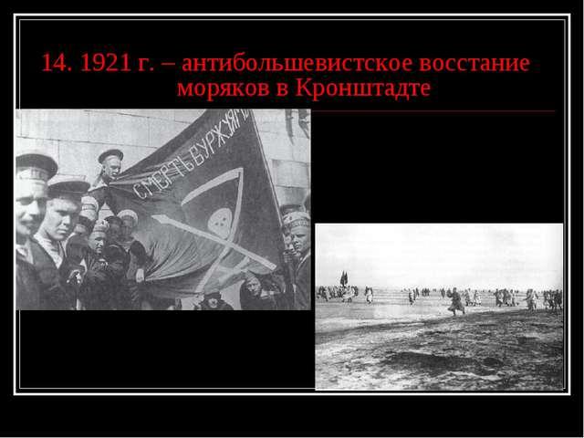 14. 1921 г. – антибольшевистское восстание моряков в Кронштадте