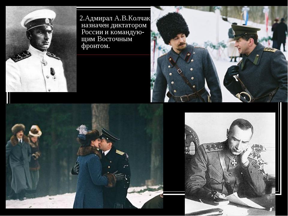 2.Адмирал А.В.Колчак назначен диктатором России и командую- щим Восточным фр...
