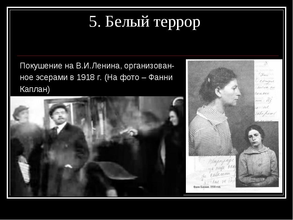 5. Белый террор Покушение на В.И.Ленина, организован- ное эсерами в 1918 г....