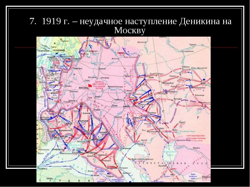 7. 1919 г. – неудачное наступление Деникина на Москву