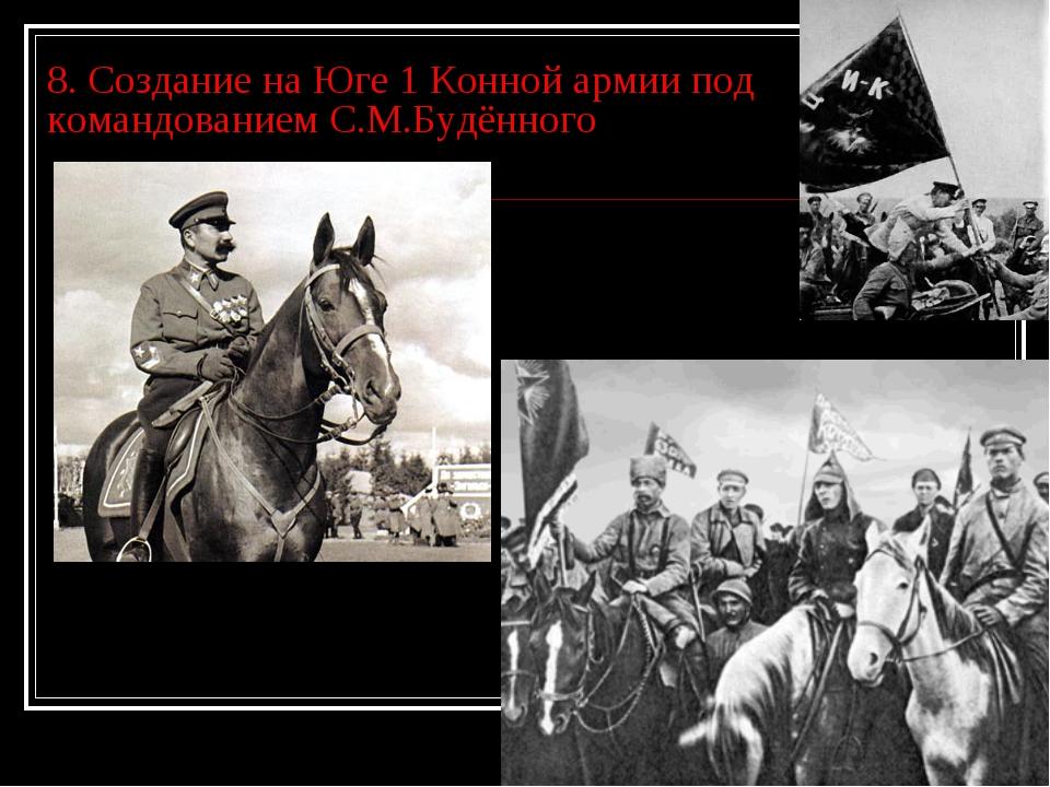 8. Создание на Юге 1 Конной армии под командованием С.М.Будённого