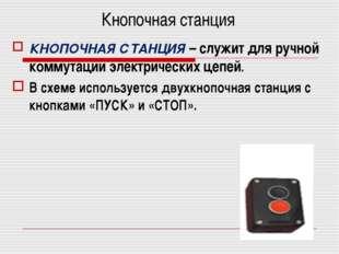 Кнопочная станция КНОПОЧНАЯ СТАНЦИЯ – служит для ручной коммутации электричес