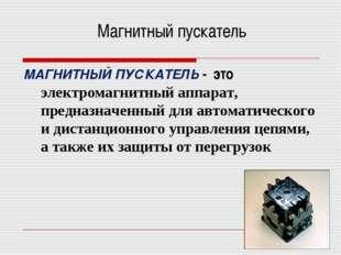 Магнитный пускатель МАГНИТНЫЙ ПУСКАТЕЛЬ - это электромагнитный аппарат, предн