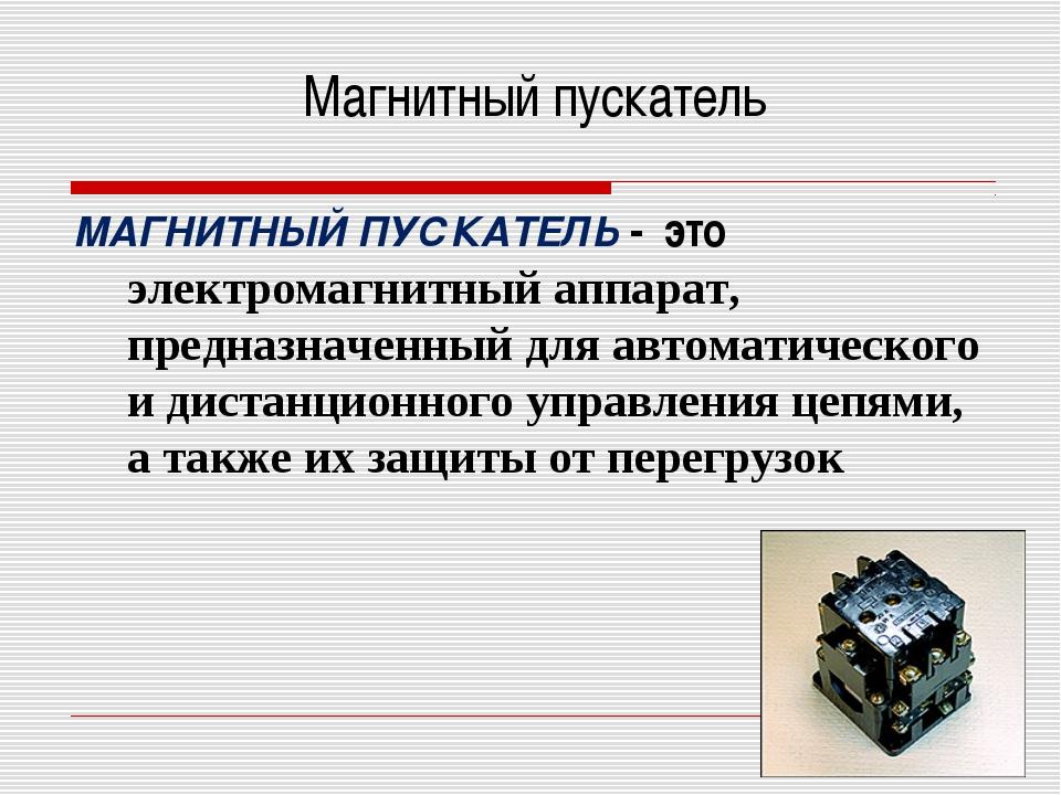 Магнитный пускатель МАГНИТНЫЙ ПУСКАТЕЛЬ - это электромагнитный аппарат, предн...