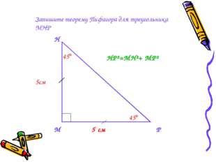 Запишите теорему Пифагора для треугольника МНР М Н Р 5 см 5см 45 45 HP²=MH²