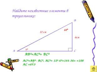 Найдите неизвестные элементы в треугольнике: А 12 см 60 AB²=AC²+ BC² AC²=AB²