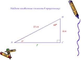 Найдите неизвестные элементы в треугольнике: А 12 см 60 ?