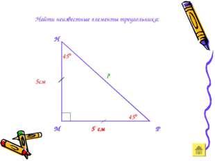 Найти неизвестные элементы треугольника: М Н Р 5 см 5см 45 45 ?