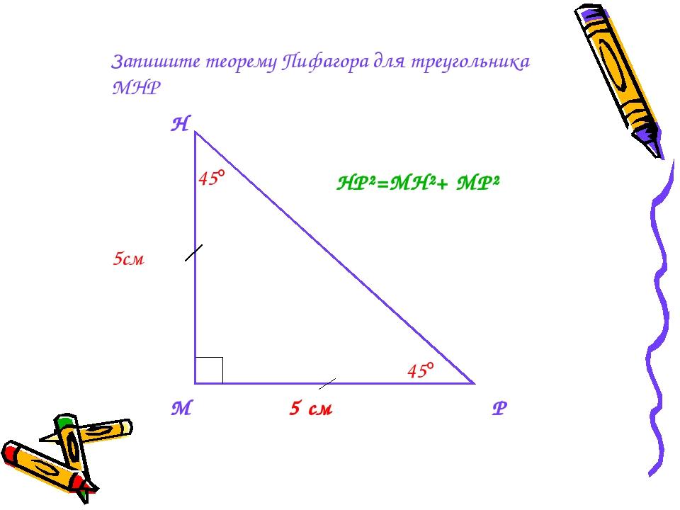 Запишите теорему Пифагора для треугольника МНР М Н Р 5 см 5см 45 45 HP²=MH²...