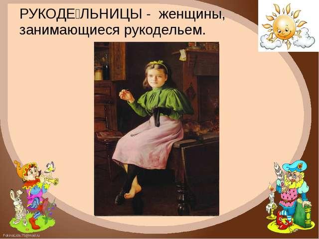 РУКОДЕ́ЛЬНИЦЫ - женщины, занимающиеся рукодельем. FokinaLida.75@mail.ru
