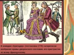 В комедии «Бригадир» (постановка 1770) сатирически изобразил нравы дворянског