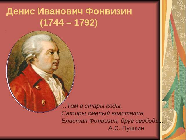Денис Иванович Фонвизин (1744 – 1792) ...Там в стары годы, Сатиры смелый влас...