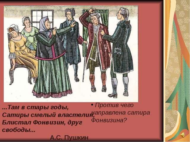 ...Там в стары годы, Сатиры смелый властелин, Блистал Фонвизин, друг свободы....