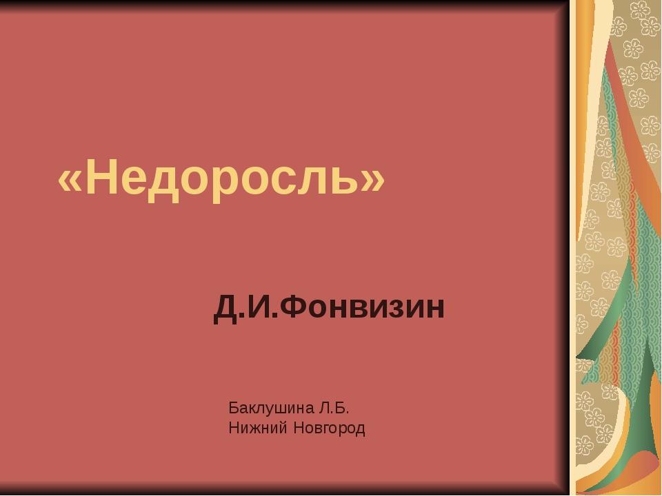 «Недоросль» Д.И.Фонвизин Баклушина Л.Б. Нижний Новгород Слайд 1. «Недоросль»...