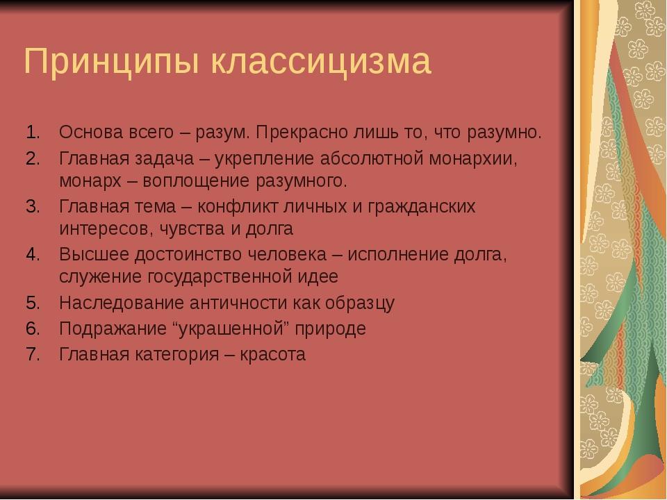 Принципы классицизма Основа всего – разум. Прекрасно лишь то, что разумно. Гл...