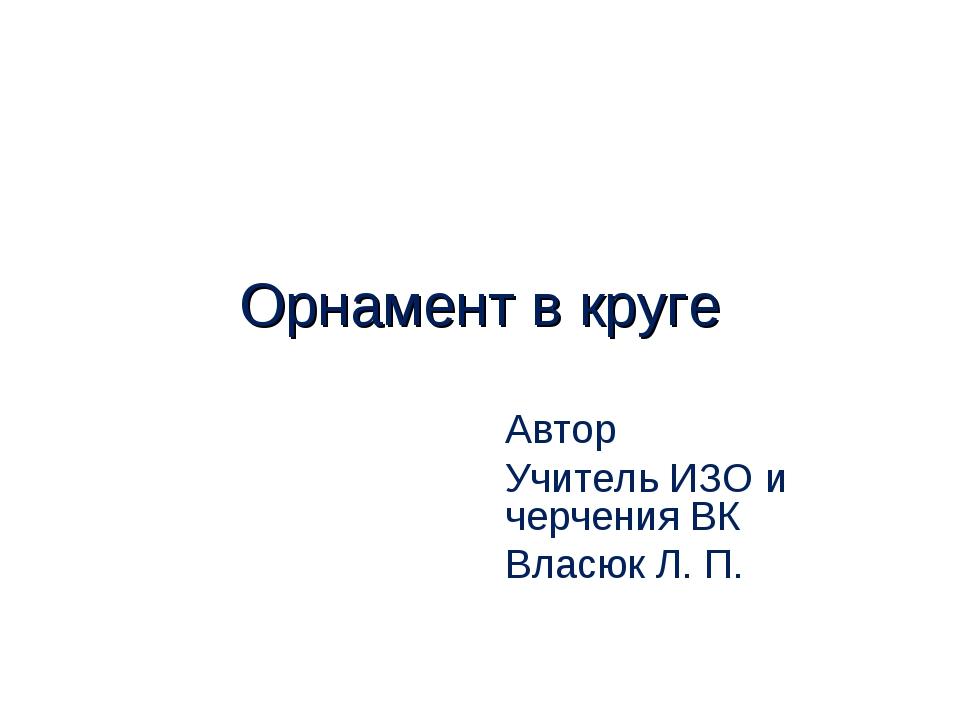 Орнамент в круге Автор Учитель ИЗО и черчения ВК Власюк Л. П.