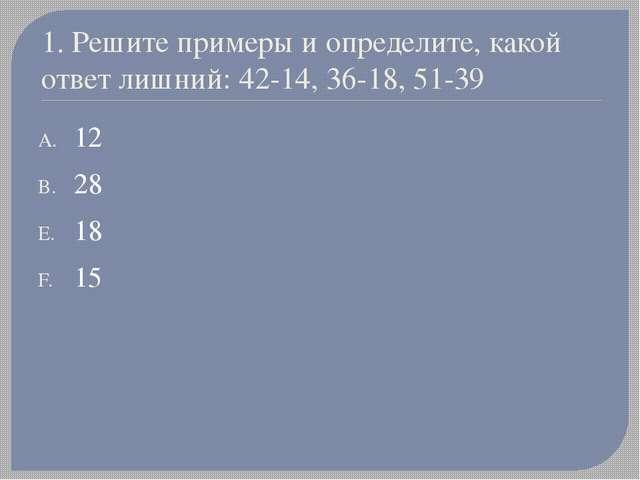 1. Решите примеры и определите, какой ответ лишний: 42-14, 36-18, 51-39 12 28...