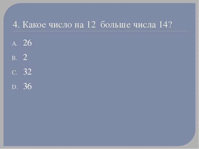 4. Какое число на 12 больше числа 14? 26 2 32 36