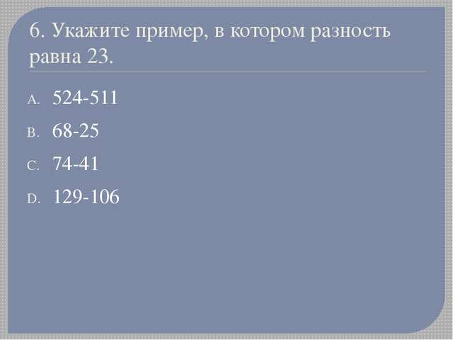 6. Укажите пример, в котором разность равна 23. 524-511 68-25 74-41 129-106