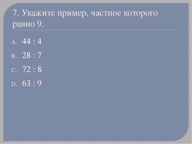 7. Укажите пример, частное которого равно 9. 44 : 4 28 : 7 72 : 8 63 : 9