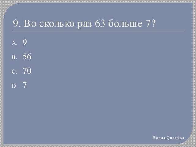 9. Во сколько раз 63 больше 7? 9 56 70 7 Bonus Question