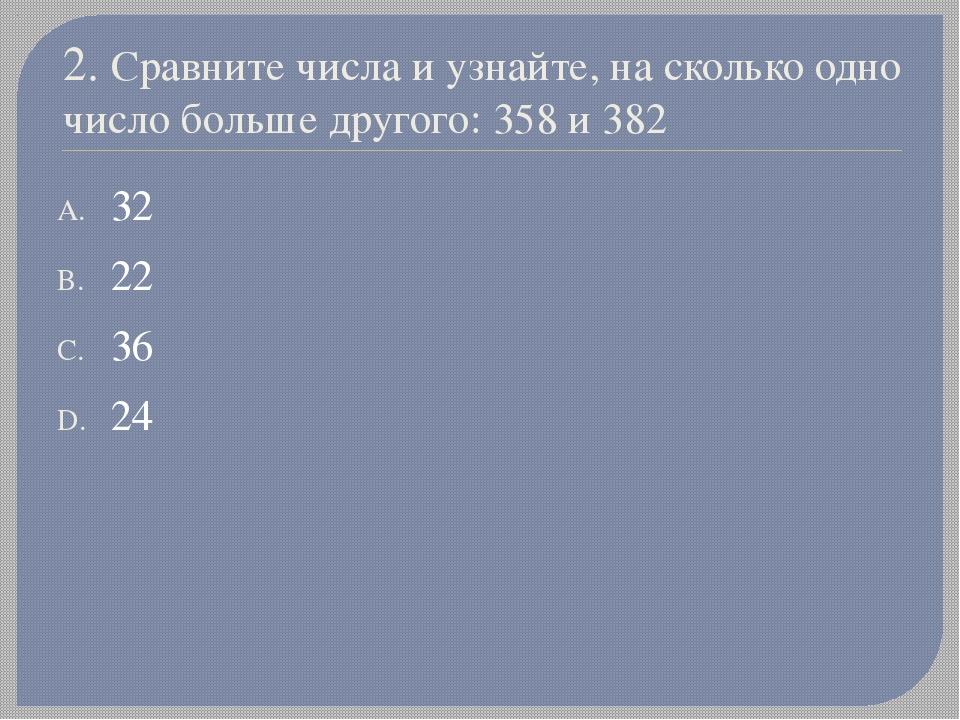 2. Сравните числа и узнайте, на сколько одно число больше другого: 358 и 382...