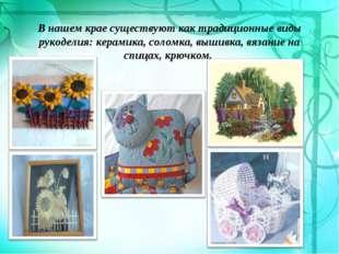 В нашем крае существуют как традиционные виды рукоделия: керамика, соломка, в