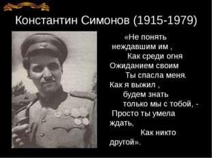 Константин Симонов (1915-1979) «Не понять неждавшим им , Как среди огня Ожида
