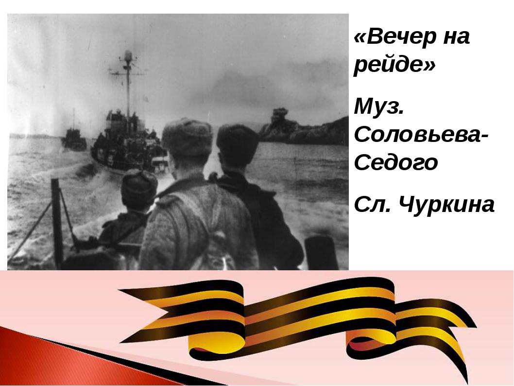 «Вечер на рейде» Муз. Соловьева-Седого Сл. Чуркина