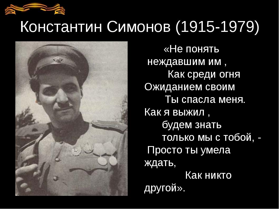 Константин Симонов (1915-1979) «Не понять неждавшим им , Как среди огня Ожида...